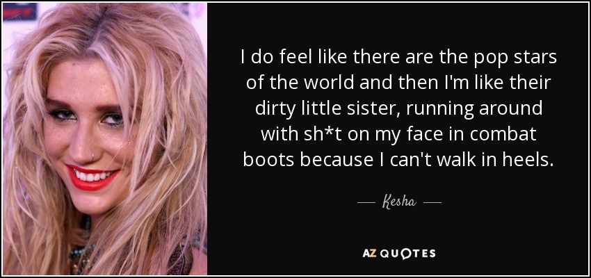 I do feel like there are the pop stars of the world and then I'm like their dirty little sister, running around with sh*t on my face in combat boots because I can't walk in heels. - Kesha