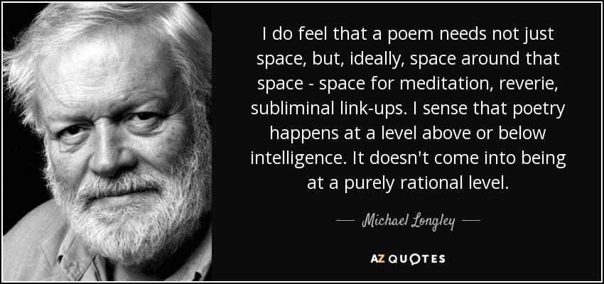 I do feel that a poem needs not just space, but, ideally, space around that space - space for meditation, reverie, subliminal link-ups. I sense that poetry happens at a level above or below intelligence. It doesn't come into being at a purely rational level. - Michael Longley