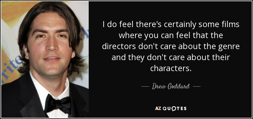I do feel there's certainly some films where you can feel that the directors don't care about the genre and they don't care about their characters. - Drew Goddard