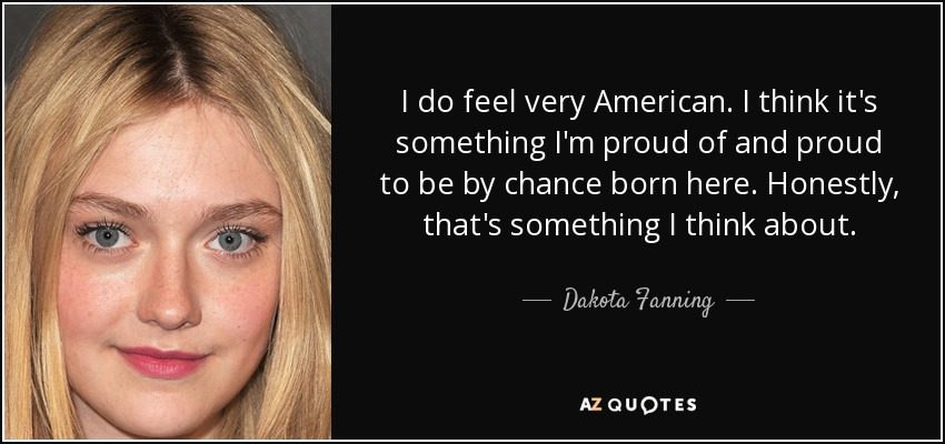 I do feel very American. I think it's something I'm proud of and proud to be by chance born here. Honestly, that's something I think about. - Dakota Fanning
