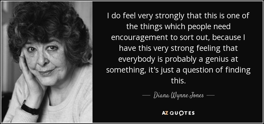 I do feel very strongly that this is one of the things which people need encouragement to sort out, because I have this very strong feeling that everybody is probably a genius at something, it's just a question of finding this. - Diana Wynne Jones