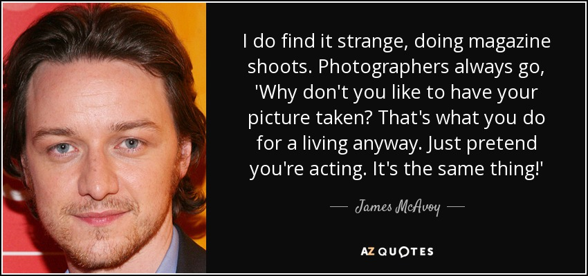 I do find it strange, doing magazine shoots. Photographers always go, 'Why don't you like to have your picture taken? That's what you do for a living anyway. Just pretend you're acting. It's the same thing!' - James McAvoy