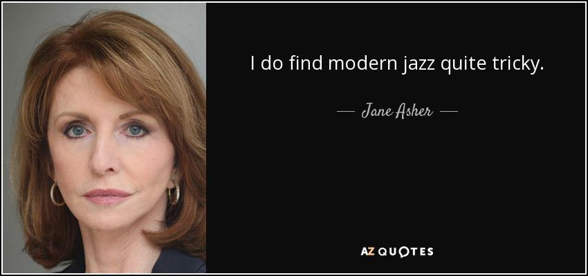 I do find modern jazz quite tricky. - Jane Asher