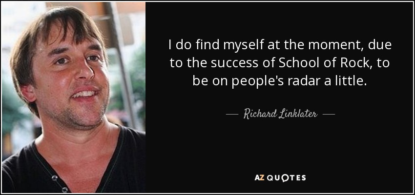 I do find myself at the moment, due to the success of School of Rock, to be on people's radar a little. - Richard Linklater