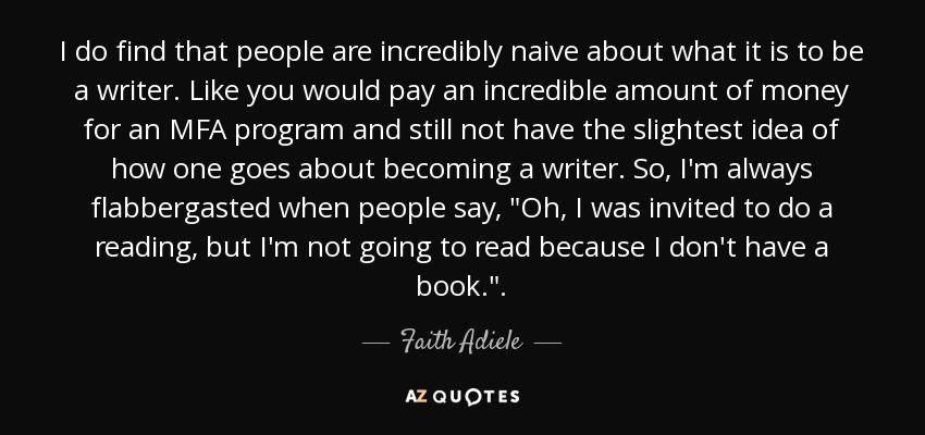 I do find that people are incredibly naive about what it is to be a writer. Like you would pay an incredible amount of money for an MFA program and still not have the slightest idea of how one goes about becoming a writer. So, I'm always flabbergasted when people say,