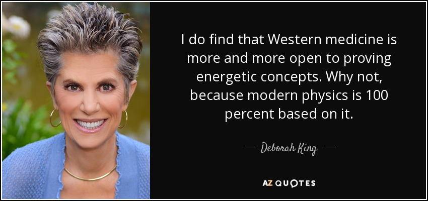 I do find that Western medicine is more and more open to proving energetic concepts. Why not, because modern physics is 100 percent based on it. - Deborah King