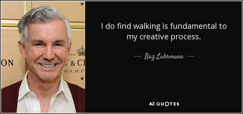 I do find walking is fundamental to my creative process. - Baz Luhrmann
