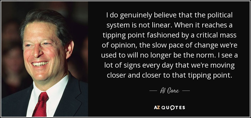 I do genuinely believe that the political system is not linear. When it reaches a tipping point fashioned by a critical mass of opinion, the slow pace of change we're used to will no longer be the norm. I see a lot of signs every day that we're moving closer and closer to that tipping point. - Al Gore