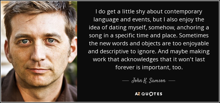 I do get a little shy about contemporary language and events, but I also enjoy the idea of dating myself, somehow, anchoring a song in a specific time and place. Sometimes the new words and objects are too enjoyable and descriptive to ignore. And maybe making work that acknowledges that it won't last forever is important, too. - John K. Samson