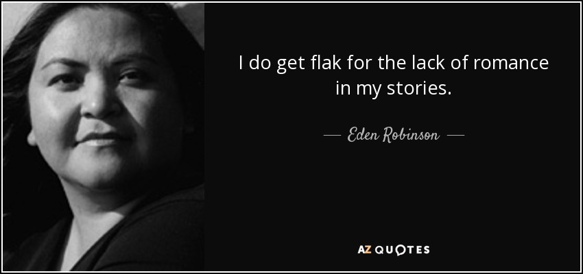 I do get flak for the lack of romance in my stories. - Eden Robinson