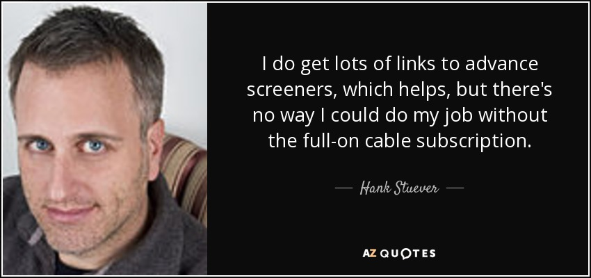 I do get lots of links to advance screeners, which helps, but there's no way I could do my job without the full-on cable subscription. - Hank Stuever