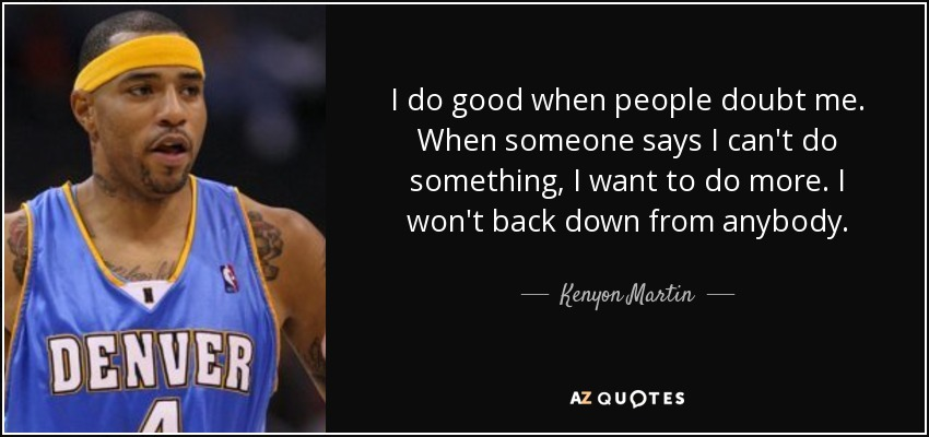 I do good when people doubt me. When someone says I can't do something, I want to do more. I won't back down from anybody. - Kenyon Martin