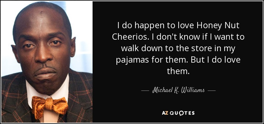 I do happen to love Honey Nut Cheerios. I don't know if I want to walk down to the store in my pajamas for them. But I do love them. - Michael K. Williams