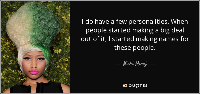 I do have a few personalities. When people started making a big deal out of it, I started making names for these people. - Nicki Minaj