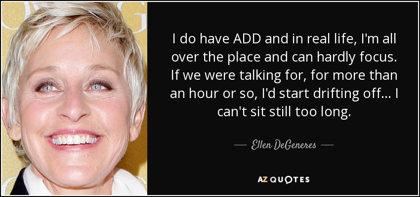 I do have ADD and in real life, I'm all over the place and can hardly focus. If we were talking for, for more than an hour or so, I'd start drifting off... I can't sit still too long. - Ellen DeGeneres