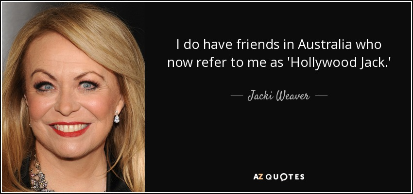 I do have friends in Australia who now refer to me as 'Hollywood Jack.' - Jacki Weaver