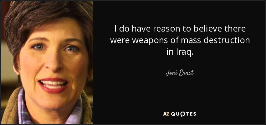 I do have reason to believe there were weapons of mass destruction in Iraq. - Joni Ernst
