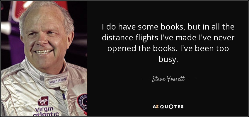 I do have some books, but in all the distance flights I've made I've never opened the books. I've been too busy. - Steve Fossett