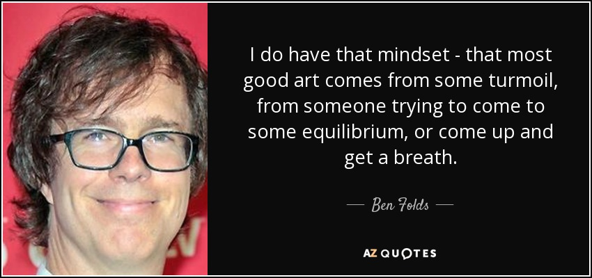 I do have that mindset - that most good art comes from some turmoil, from someone trying to come to some equilibrium, or come up and get a breath. - Ben Folds