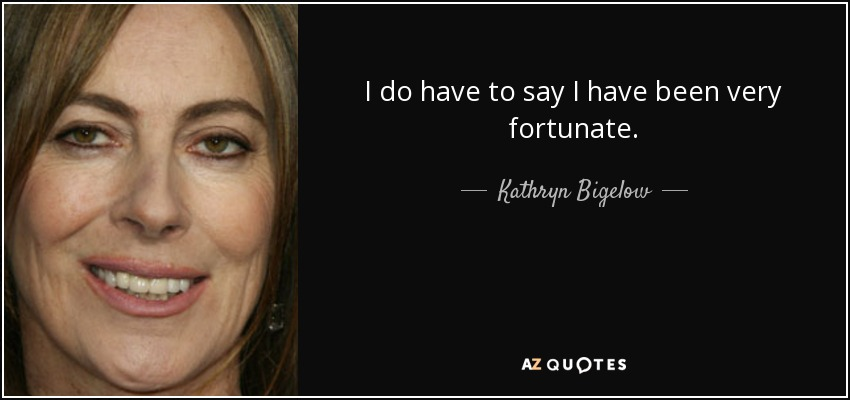 I do have to say I have been very fortunate. - Kathryn Bigelow