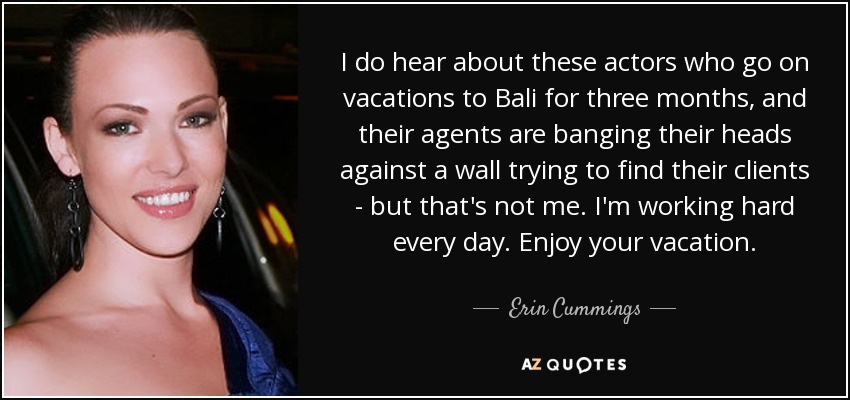 I do hear about these actors who go on vacations to Bali for three months, and their agents are banging their heads against a wall trying to find their clients - but that's not me. I'm working hard every day. Enjoy your vacation. - Erin Cummings