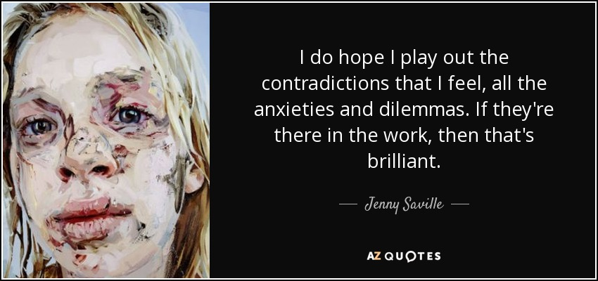 I do hope I play out the contradictions that I feel, all the anxieties and dilemmas. If they're there in the work, then that's brilliant. - Jenny Saville