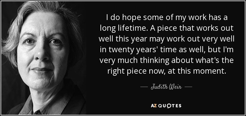 I do hope some of my work has a long lifetime. A piece that works out well this year may work out very well in twenty years' time as well, but I'm very much thinking about what's the right piece now, at this moment. - Judith Weir