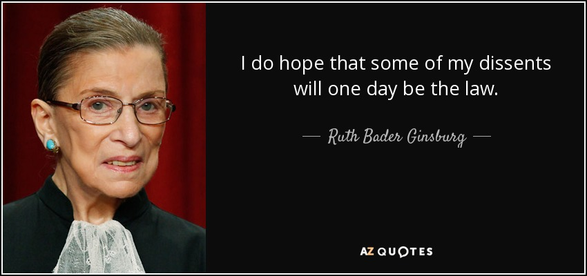 I do hope that some of my dissents will one day be the law. - Ruth Bader Ginsburg