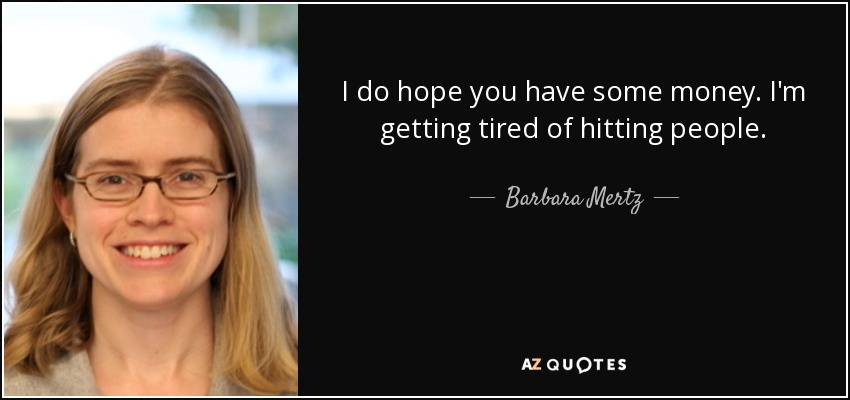 I do hope you have some money. I'm getting tired of hitting people. - Barbara Mertz