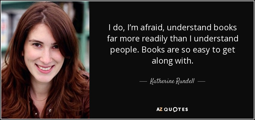 I do, I'm afraid, understand books far more readily than I understand people. Books are so easy to get along with. - Katherine Rundell