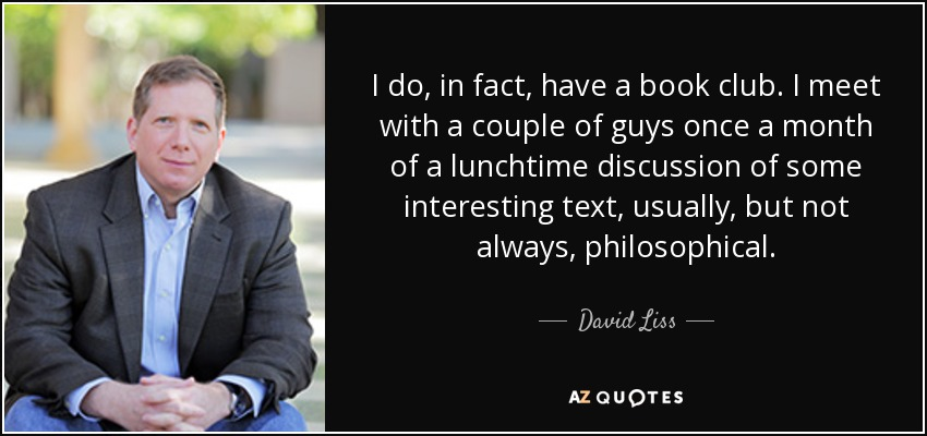 I do, in fact, have a book club. I meet with a couple of guys once a month of a lunchtime discussion of some interesting text, usually, but not always, philosophical. - David Liss