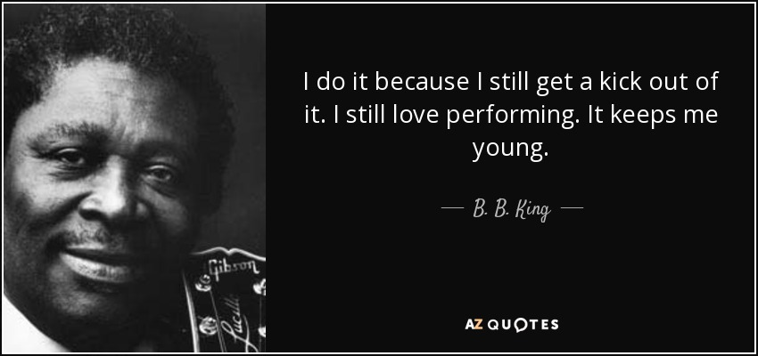 I do it because I still get a kick out of it. I still love performing. It keeps me young. - B. B. King