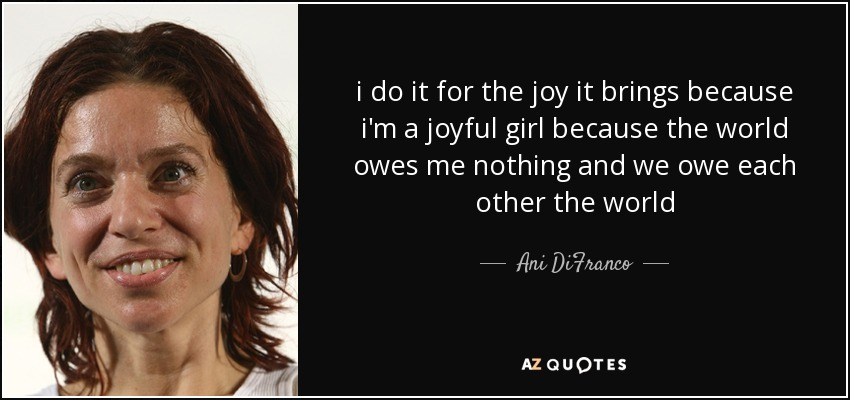 i do it for the joy it brings because i'm a joyful girl because the world owes me nothing and we owe each other the world - Ani DiFranco