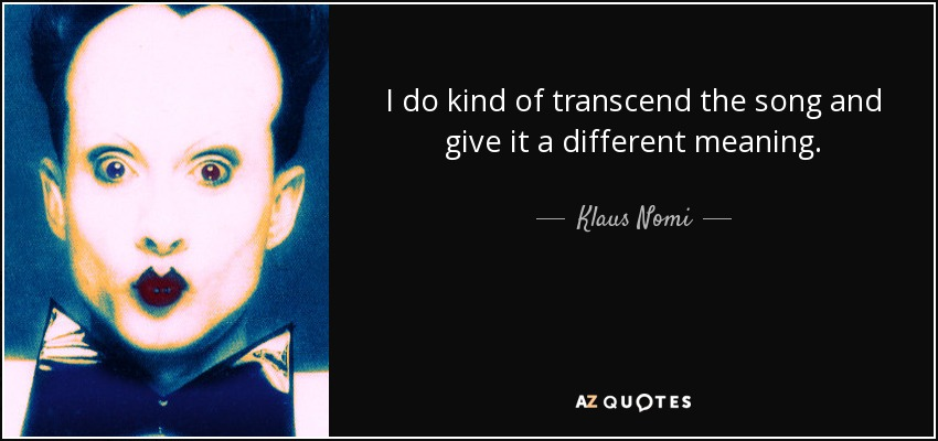 I do kind of transcend the song and give it a different meaning. - Klaus Nomi