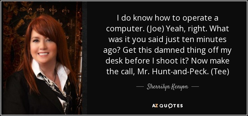 I do know how to operate a computer. (Joe) Yeah, right. What was it you said just ten minutes ago? Get this damned thing off my desk before I shoot it? Now make the call, Mr. Hunt-and-Peck. (Tee) - Sherrilyn Kenyon
