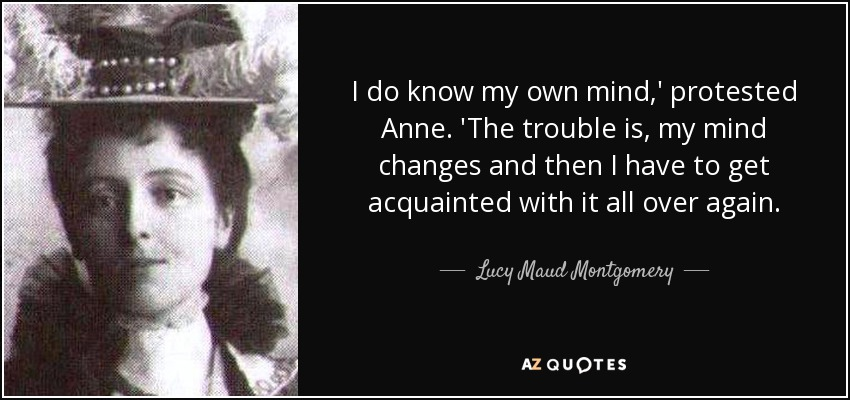 I do know my own mind,' protested Anne. 'The trouble is, my mind changes and then I have to get acquainted with it all over again. - Lucy Maud Montgomery