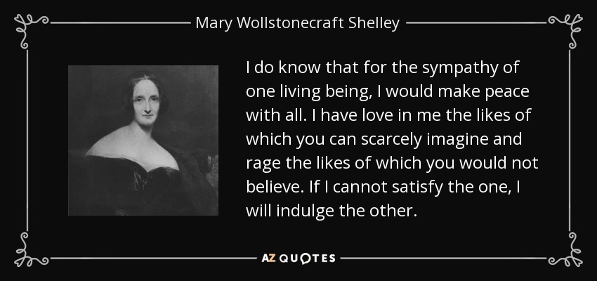 I do know that for the sympathy of one living being, I would make peace with all. I have love in me the likes of which you can scarcely imagine and rage the likes of which you would not believe. If I cannot satisfy the one, I will indulge the other. - Mary Wollstonecraft Shelley