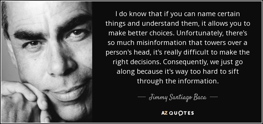 I do know that if you can name certain things and understand them, it allows you to make better choices. Unfortunately, there's so much misinformation that towers over a person's head, it's really difficult to make the right decisions. Consequently, we just go along because it's way too hard to sift through the information. - Jimmy Santiago Baca