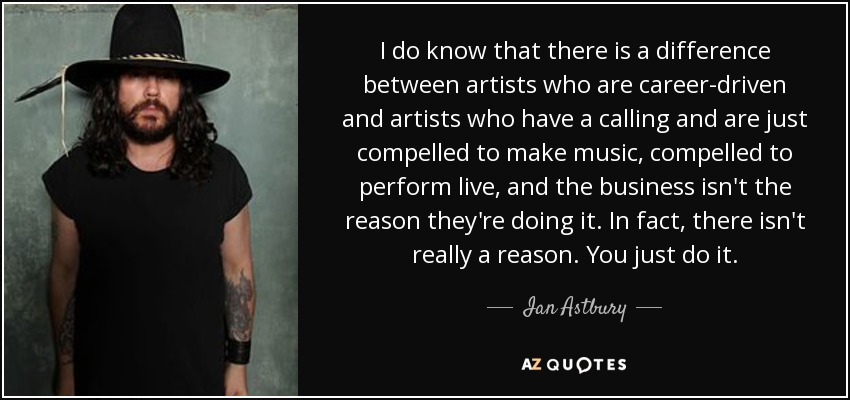 I do know that there is a difference between artists who are career-driven and artists who have a calling and are just compelled to make music, compelled to perform live, and the business isn't the reason they're doing it. In fact, there isn't really a reason. You just do it. - Ian Astbury
