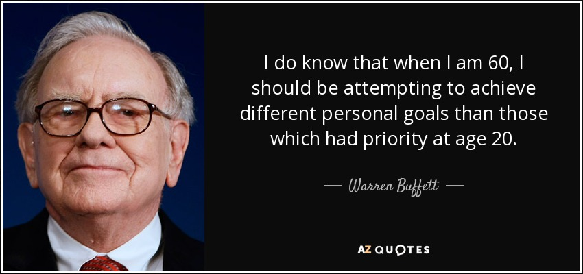 I do know that when I am 60, I should be attempting to achieve different personal goals than those which had priority at age 20. - Warren Buffett
