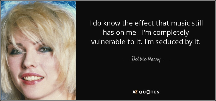 I do know the effect that music still has on me - I'm completely vulnerable to it. I'm seduced by it. - Debbie Harry