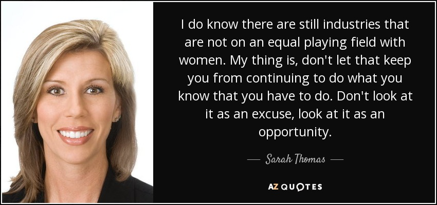 I do know there are still industries that are not on an equal playing field with women. My thing is, don't let that keep you from continuing to do what you know that you have to do. Don't look at it as an excuse, look at it as an opportunity. - Sarah Thomas