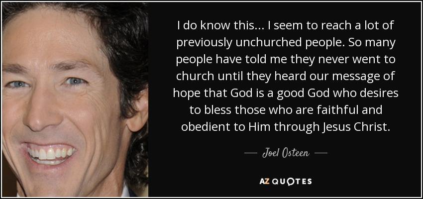 I do know this... I seem to reach a lot of previously unchurched people. So many people have told me they never went to church until they heard our message of hope that God is a good God who desires to bless those who are faithful and obedient to Him through Jesus Christ. - Joel Osteen