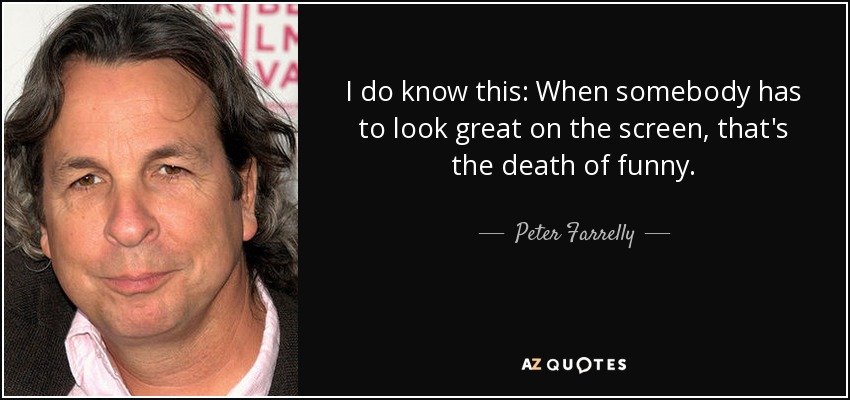 I do know this: When somebody has to look great on the screen, that's the death of funny. - Peter Farrelly