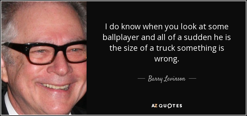 I do know when you look at some ballplayer and all of a sudden he is the size of a truck something is wrong. - Barry Levinson