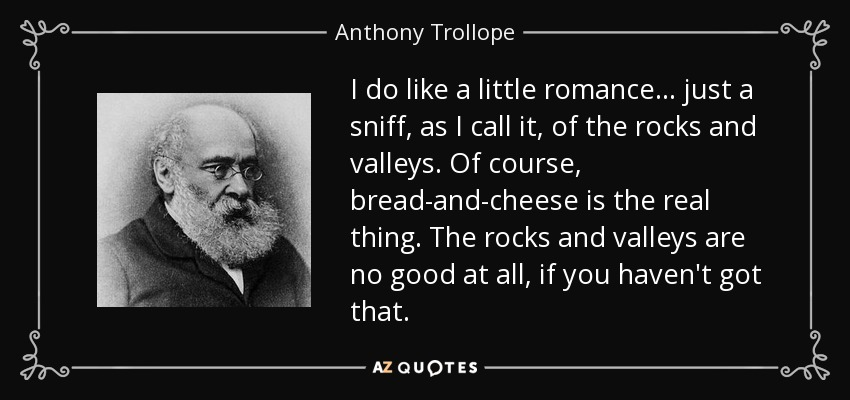 I do like a little romance... just a sniff, as I call it, of the rocks and valleys. Of course, bread-and-cheese is the real thing. The rocks and valleys are no good at all, if you haven't got that. - Anthony Trollope