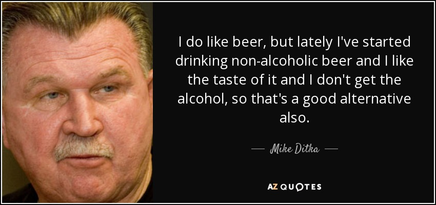 I do like beer, but lately I've started drinking non-alcoholic beer and I like the taste of it and I don't get the alcohol, so that's a good alternative also. - Mike Ditka