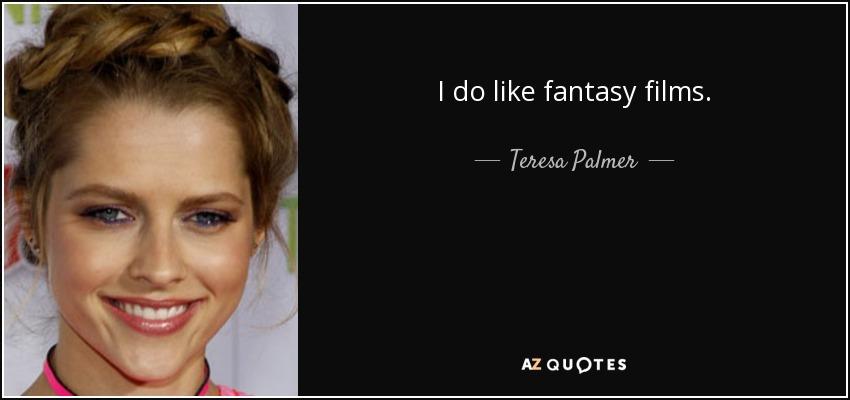 I do like fantasy films. - Teresa Palmer