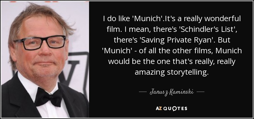 I do like 'Munich'.It's a really wonderful film. I mean, there's 'Schindler's List', there's 'Saving Private Ryan'. But 'Munich' - of all the other films, Munich would be the one that's really, really amazing storytelling. - Janusz Kaminski