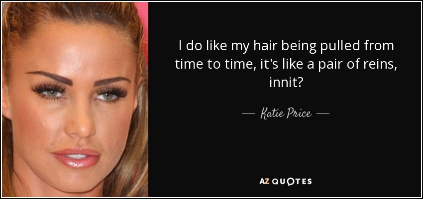 I do like my hair being pulled from time to time, it's like a pair of reins, innit? - Katie Price